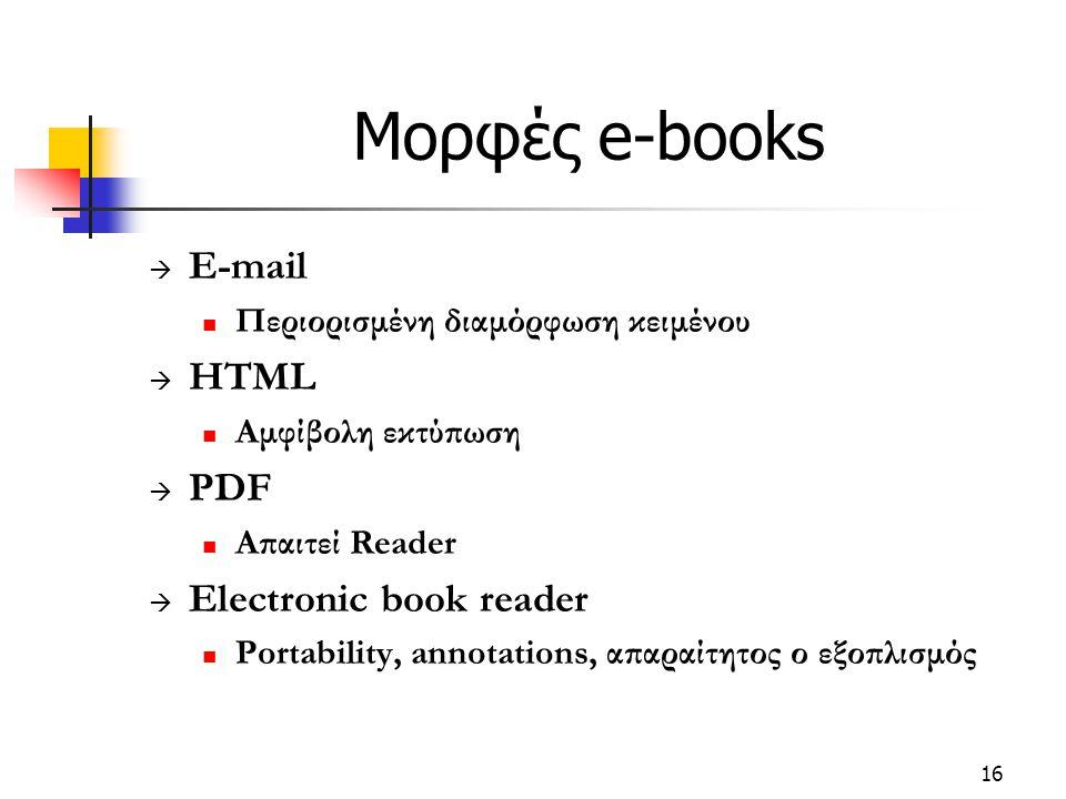 16 Μορφές e-books  E-mail Περιορισμένη διαμόρφωση κειμένου  HTML Αμφίβολη εκτύπωση  PDF Απαιτεί Reader  Electronic book reader Portability, annotations, απαραίτητος ο εξοπλισμός
