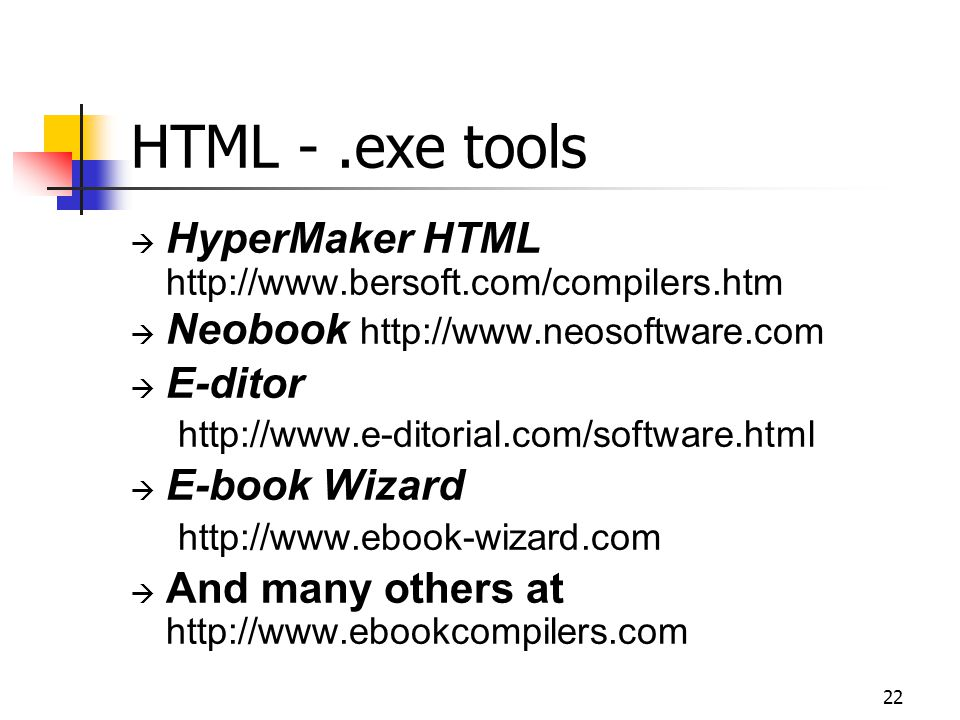 22 HTML -.exe tools  HyperMaker HTML http://www.bersoft.com/compilers.htm  Neobook http://www.neosoftware.com  E-ditor http://www.e-ditorial.com/software.html  E-book Wizard http://www.ebook-wizard.com  And many others at http://www.ebookcompilers.com