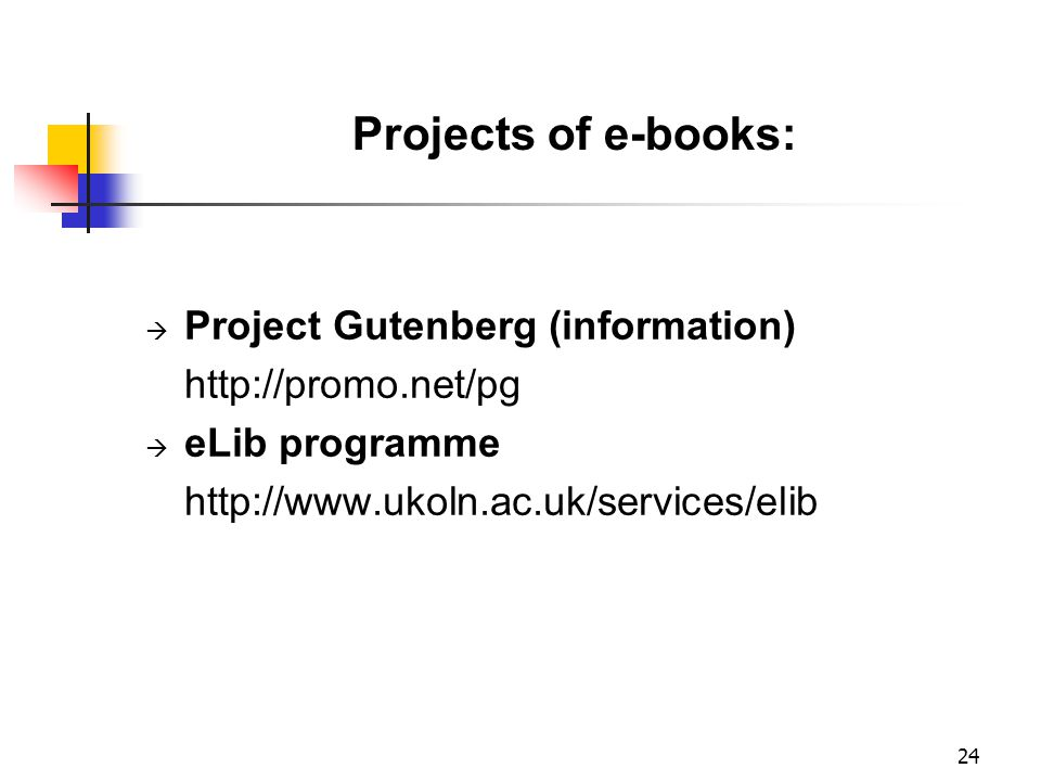 24 Projects of e-books:  Project Gutenberg (information) http://promo.net/pg  eLib programme http://www.ukoln.ac.uk/services/elib