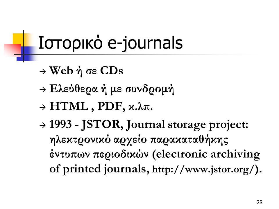 28 Ιστορικό e-journals  Web ή σε CDs  Ελεύθερα ή με συνδρομή  HTML, PDF, κ.λπ.  1993 - JSTOR, Journal storage project: ηλεκτρονικό αρχείο παρακατα