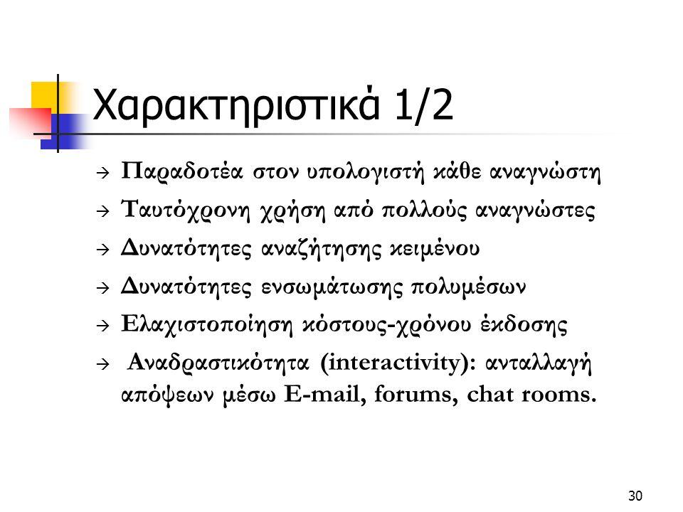 30 Χαρακτηριστικά 1/2  Παραδοτέα στον υπολογιστή κάθε αναγνώστη  Ταυτόχρονη χρήση από πολλούς αναγνώστες  Δυνατότητες αναζήτησης κειμένου  Δυνατότητες ενσωμάτωσης πολυμέσων  Ελαχιστοποίηση κόστους-χρόνου έκδοσης  Αναδραστικότητα (interactivity): ανταλλαγή απόψεων μέσω E-mail, forums, chat rooms.
