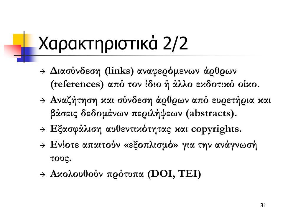 31 Χαρακτηριστικά 2/2  Διασύνδεση (links) αναφερόμενων άρθρων (references) από τον ίδιο ή άλλο εκδοτικό οίκο.  Αναζήτηση και σύνδεση άρθρων από ευρε
