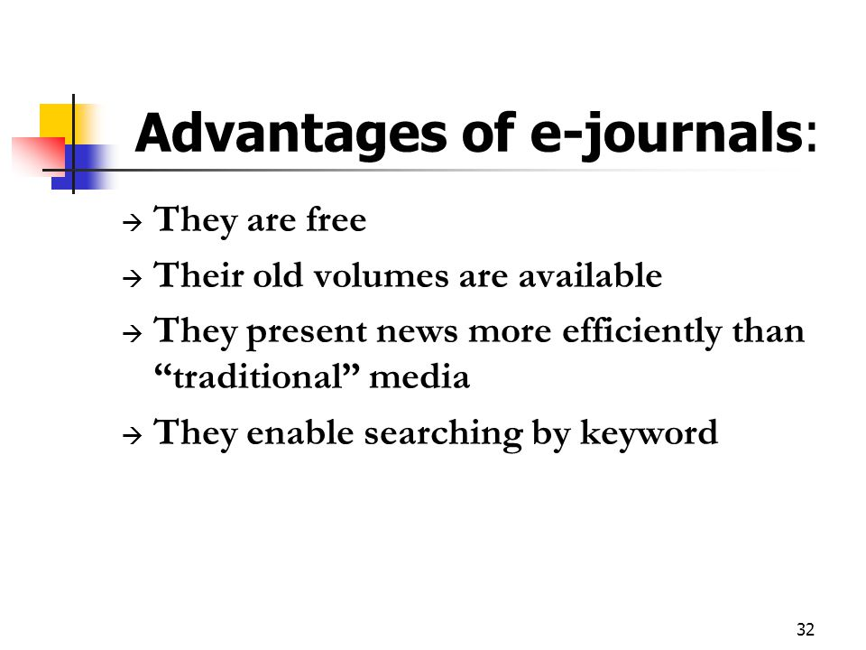 "32 Advantages of e-journals:  They are free  Their old volumes are available  They present news more efficiently than ""traditional"" media  They en"