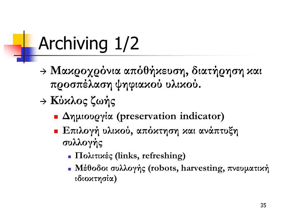 35 Archiving 1/2  Μακροχρόνια απόθήκευση, διατήρηση και προσπέλαση ψηφιακού υλικού.  Κύκλος ζωής Δημιουργία (preservation indicator) Επιλογή υλικού,
