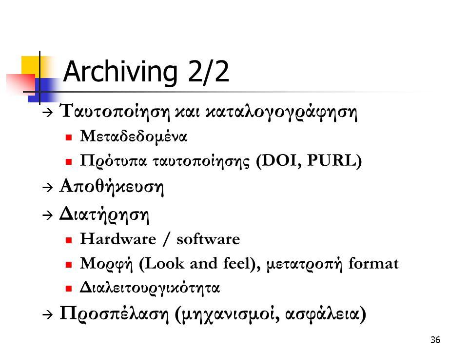 36 Archiving 2/2  Ταυτοποίηση και καταλογογράφηση Μεταδεδομένα Πρότυπα ταυτοποίησης (DOI, PURL)  Αποθήκευση  Διατήρηση Hardware / software Μορφή (Look and feel), μετατροπή format Διαλειτουργικότητα  Προσπέλαση (μηχανισμοί, ασφάλεια)
