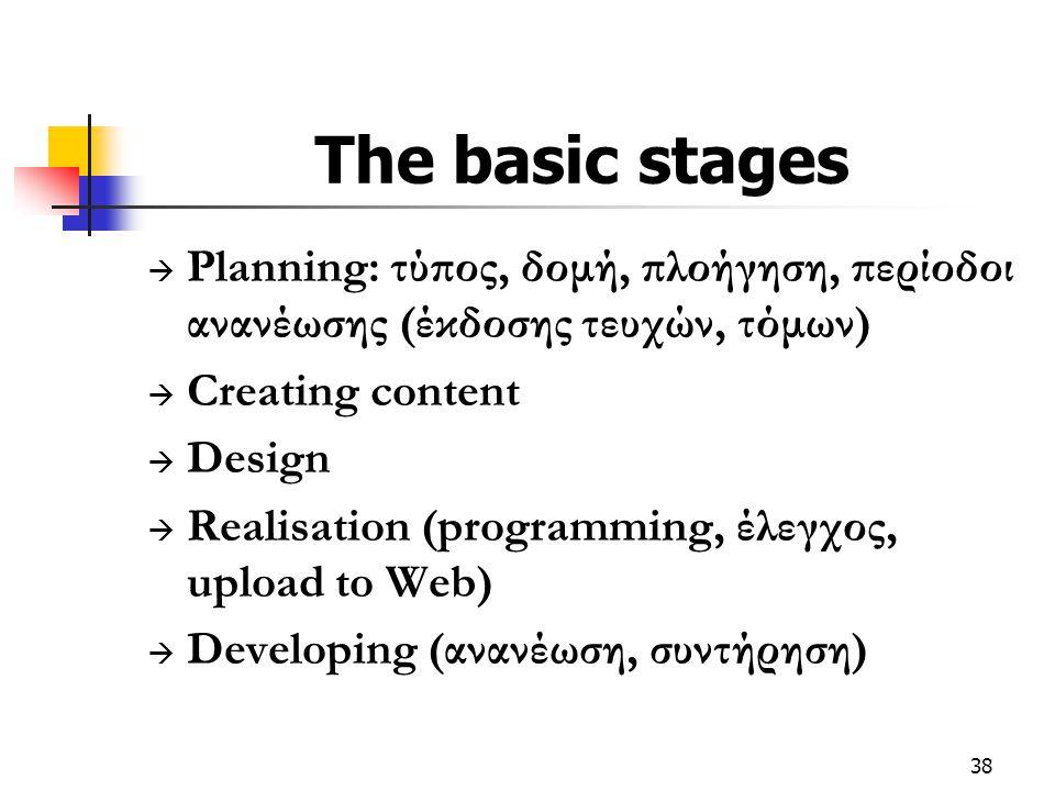 38 The basic stages  Planning: τύπος, δομή, πλοήγηση, περίοδοι ανανέωσης (έκδοσης τευχών, τόμων)  Creating content  Design  Realisation (programming, έλεγχος, upload to Web)  Developing (ανανέωση, συντήρηση)