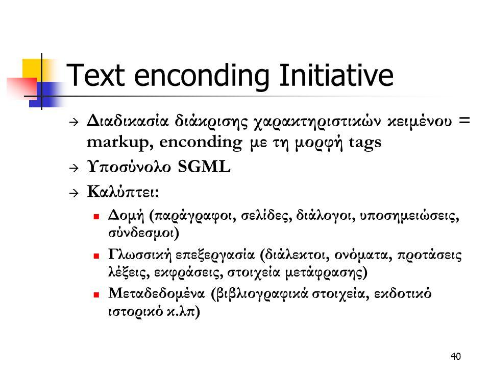 40 Text enconding Initiative  Διαδικασία διάκρισης χαρακτηριστικών κειμένου = markup, enconding με τη μορφή tags  Υποσύνολο SGML  Καλύπτει: Δομή (παράγραφοι, σελίδες, διάλογοι, υποσημειώσεις, σύνδεσμοι) Γλωσσική επεξεργασία (διάλεκτοι, ονόματα, προτάσεις λέξεις, εκφράσεις, στοιχεία μετάφρασης) Μεταδεδομένα (βιβλιογραφικά στοιχεία, εκδοτικό ιστορικό κ.λπ)