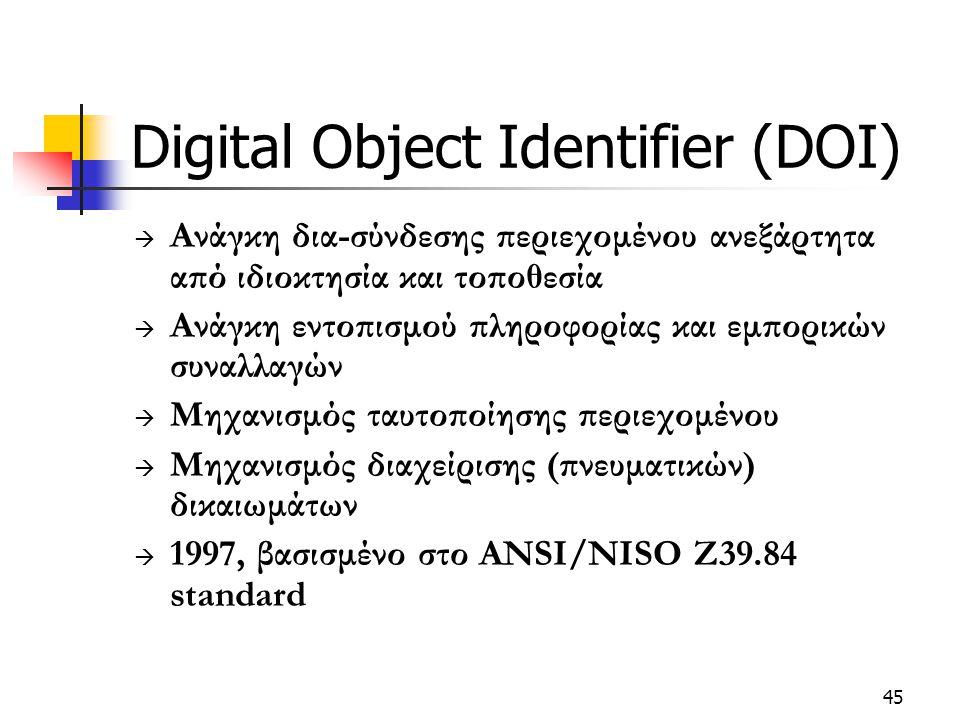 45 Digital Object Identifier (DOI)  Ανάγκη δια-σύνδεσης περιεχομένου ανεξάρτητα από ιδιοκτησία και τοποθεσία  Ανάγκη εντοπισμού πληροφορίας και εμπορικών συναλλαγών  Μηχανισμός ταυτοποίησης περιεχομένου  Μηχανισμός διαχείρισης (πνευματικών) δικαιωμάτων  1997, βασισμένο στο ANSI/NISO Z39.84 standard