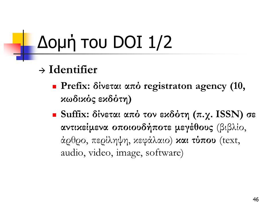46 Δομή του DOI 1/2  Identifier Prefix: δίνεται από registraton agency (10, κωδικός εκδότη) Suffix: δίνεται από τον εκδότη (π.χ. ISSN) σε αντικείμενα