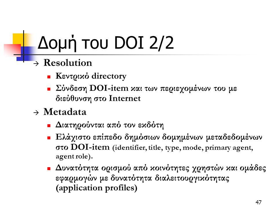 47 Δομή του DOI 2/2  Resolution Κεντρικό directory Σύνδεση DOI-item και των περιεχομένων του με διεύθυνση στο Internet  Metadata Διατηρούνται από τον εκδότη Ελάχιστο επίπεδο δημόσιων δομημένων μεταδεδομένων στο DOI-item (identifier, title, type, mode, primary agent, agent role).