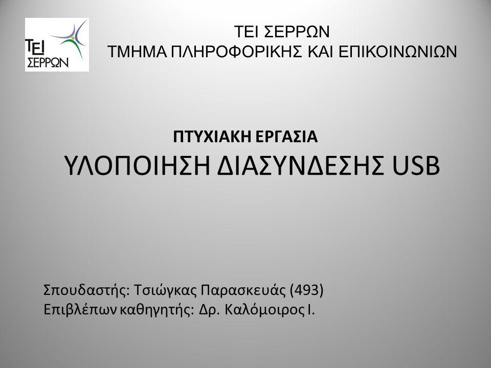 ΠΤΥΧΙΑΚΗ ΕΡΓΑΣΙΑ ΥΛΟΠΟΙΗΣΗ ΔΙΑΣΥΝΔΕΣΗΣ USB ΤΕΙ ΣΕΡΡΩΝ ΤΜΗΜΑ ΠΛΗΡΟΦΟΡΙΚΗΣ ΚΑΙ ΕΠΙΚΟΙΝΩΝΙΩΝ Σπουδαστής: Τσιώγκας Παρασκευάς (493) Επιβλέπων καθηγητής: Δ