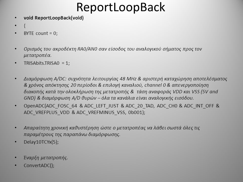 ReportLoopBack void ReportLoopBack(void) { BYTE count = 0; Ορισμός του ακροδέκτη RA0/AN0 σαν είσοδος του αναλογικού σήματος προς τον μετατροπέα. TRISA