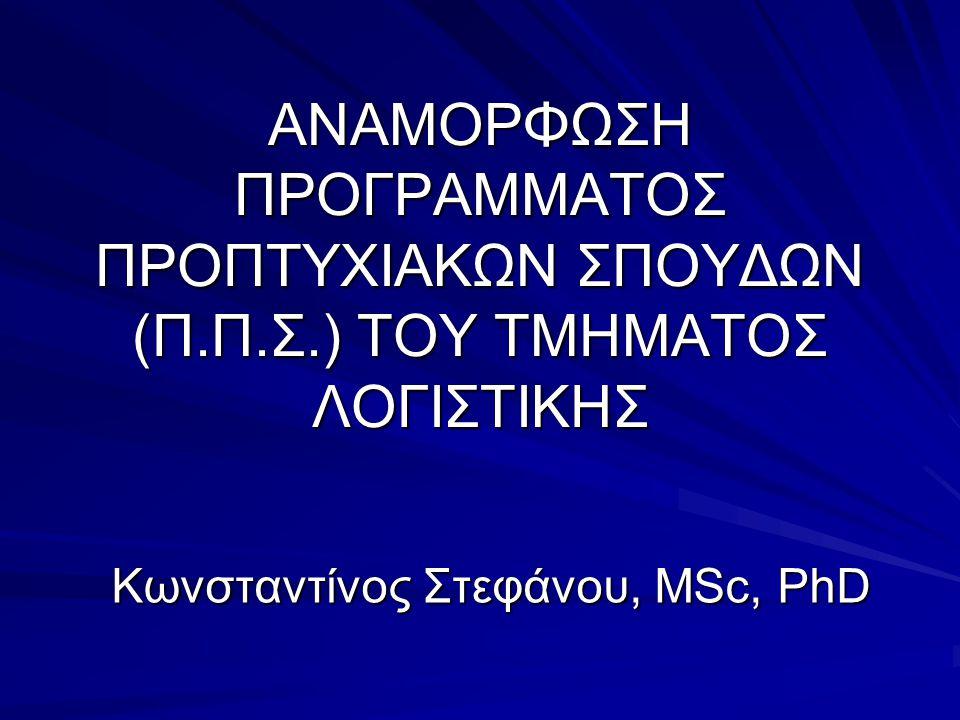 ΑΝΑΜΟΡΦΩΣΗ ΠΡΟΓΡΑΜΜΑΤΟΣ ΠΡΟΠΤΥΧΙΑΚΩΝ ΣΠΟΥΔΩΝ (Π.Π.Σ.) TOY ΤΜΗΜΑΤΟΣ ΛΟΓΙΣΤΙΚΗΣ Κωνσταντίνος Στεφάνου, MSc, PhD