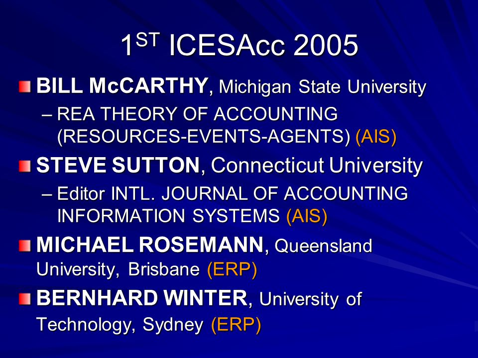 1 ST ICESAcc 2005 BILL McCARTHY, Michigan State University –REA THEORY OF ACCOUNTING (RESOURCES-EVENTS-AGENTS) (AIS) STEVE SUTTON, Connecticut University –Editor INTL.