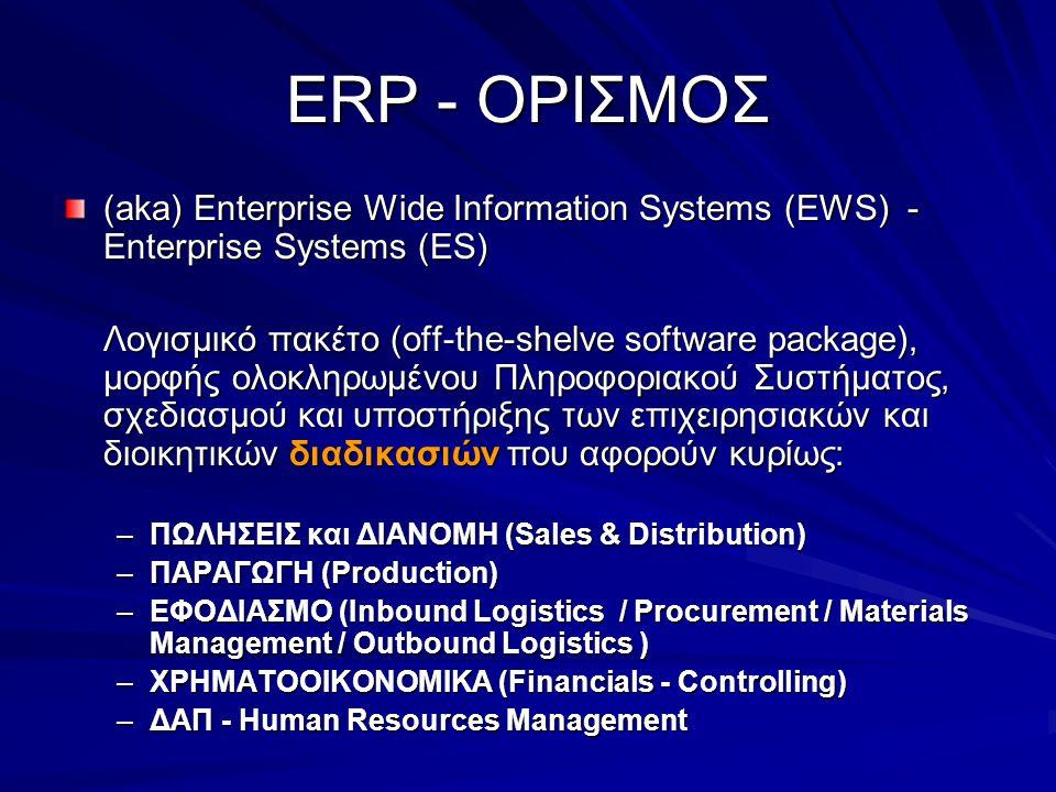 ERP - ΟΡΙΣΜΟΣ (aka) Enterprise Wide Information Systems (EWS) - Enterprise Systems (ES) Λογισμικό πακέτο (οff-the-shelve software package), μορφής ολοκληρωμένου Πληροφοριακού Συστήματος, σχεδιασμού και υποστήριξης των επιχειρησιακών και διοικητικών διαδικασιών που αφορούν κυρίως: –ΠΩΛΗΣΕΙΣ και ΔΙΑΝΟΜΗ (Sales & Distribution) –ΠΑΡΑΓΩΓΗ (Production) –ΕΦΟΔΙΑΣΜΟ (Inbound Logistics / Procurement / Materials Management / Outbound Logistics ) –ΧΡΗΜΑΤΟΟΙΚΟΝΟΜΙΚΑ (Financials - Controlling) –ΔΑΠ - Human Resources Management