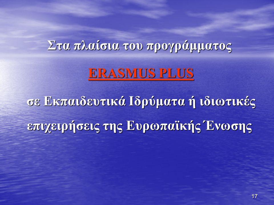 17 Στα πλαίσια του προγράμματος ERASMUS PLUS ERASMUS PLUS σε Εκπαιδευτικά Ιδρύματα ή ιδιωτικές επιχειρήσεις της Ευρωπαϊκής Ένωσης σε Εκπαιδευτικά Ιδρύ