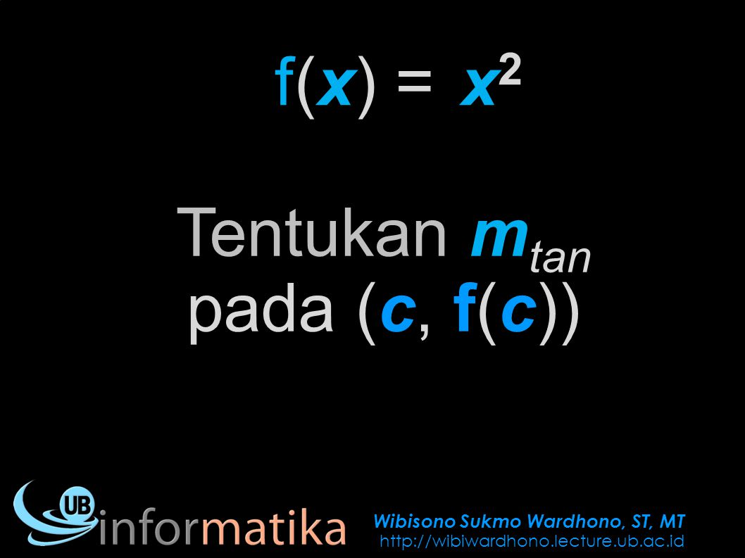 Wibisono Sukmo Wardhono, ST, MT http://wibiwardhono.lecture.ub.ac.id f(x) =x2x2 Tentukan m tan pada (c, f(c))