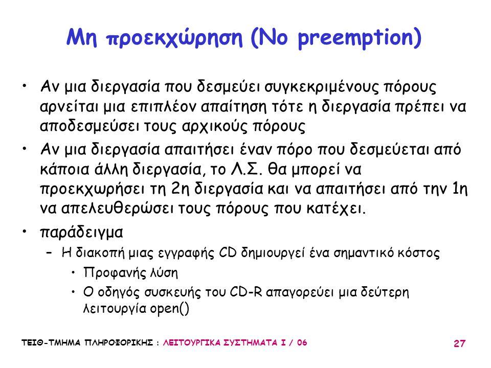 ΤΕΙΘ-ΤΜΗΜΑ ΠΛΗΡΟΦΟΡΙΚΗΣ : ΛΕΙΤΟΥΡΓΙΚΑ ΣΥΣΤΗΜΑΤΑ Ι / 06 27 Μη προεκχώρηση (No preemption) Αν μια διεργασία που δεσμεύει συγκεκριμένους πόρους αρνείται