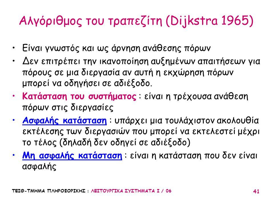 ΤΕΙΘ-ΤΜΗΜΑ ΠΛΗΡΟΦΟΡΙΚΗΣ : ΛΕΙΤΟΥΡΓΙΚΑ ΣΥΣΤΗΜΑΤΑ Ι / 06 41 Αλγόριθμος του τραπεζίτη (Dijkstra 1965) Είναι γνωστός και ως άρνηση ανάθεσης πόρων Δεν επιτ