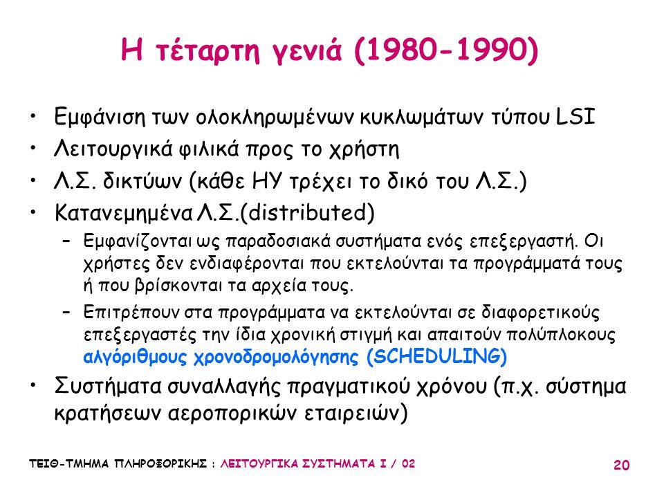 ΤΕΙΘ-ΤΜΗΜΑ ΠΛΗΡΟΦΟΡΙΚΗΣ : ΛΕΙΤΟΥΡΓΙΚΑ ΣΥΣΤΗΜΑΤΑ Ι / 02 20 Η τέταρτη γενιά (1980-1990) Εμφάνιση των ολοκληρωμένων κυκλωμάτων τύπου LSI Λειτουργικά φιλι