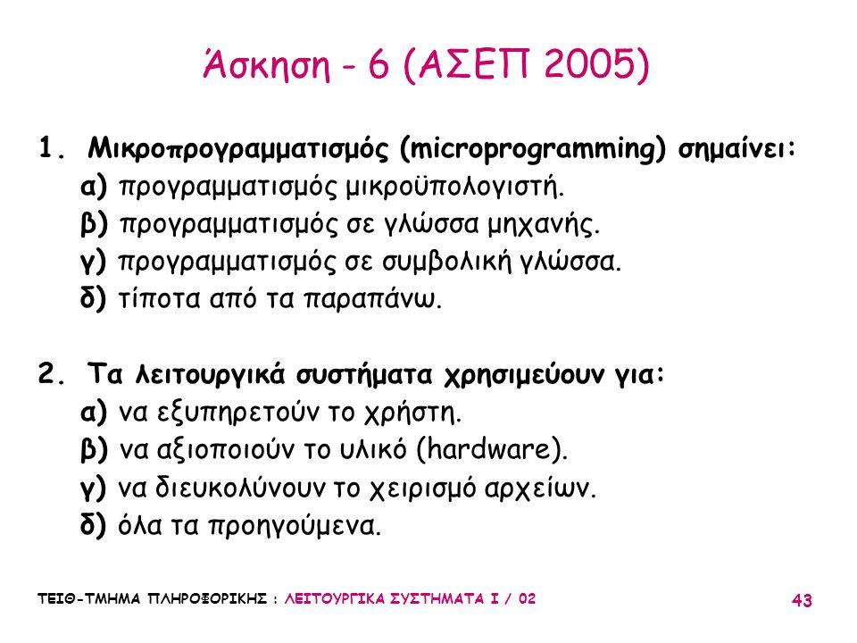 ΤΕΙΘ-ΤΜΗΜΑ ΠΛΗΡΟΦΟΡΙΚΗΣ : ΛΕΙΤΟΥΡΓΙΚΑ ΣΥΣΤΗΜΑΤΑ Ι / 02 43 Άσκηση - 6 (ΑΣΕΠ 2005) 1.Μικροπρογραμματισμός (microprogramming) σημαίνει: α) προγραμματισμό