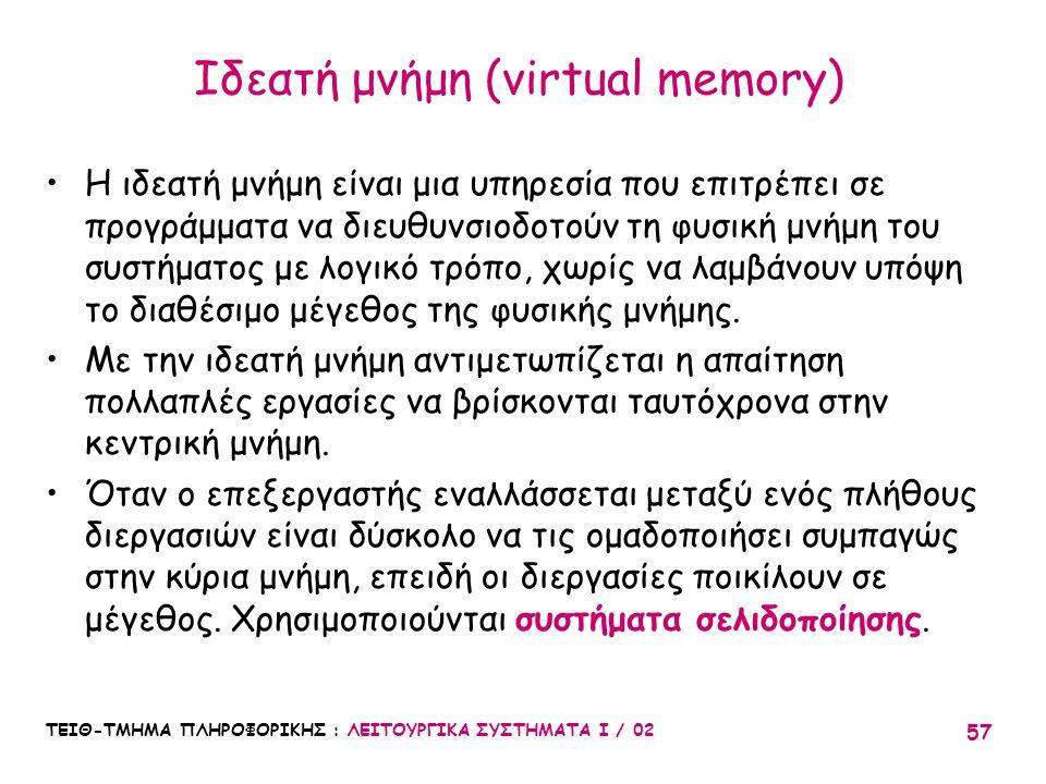 ΤΕΙΘ-ΤΜΗΜΑ ΠΛΗΡΟΦΟΡΙΚΗΣ : ΛΕΙΤΟΥΡΓΙΚΑ ΣΥΣΤΗΜΑΤΑ Ι / 02 57 Ιδεατή μνήμη (virtual memory) Η ιδεατή μνήμη είναι μια υπηρεσία που επιτρέπει σε προγράμματα