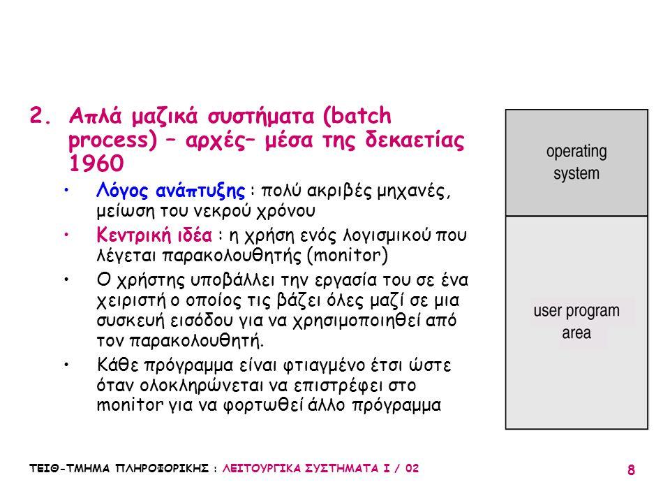 ΤΕΙΘ-ΤΜΗΜΑ ΠΛΗΡΟΦΟΡΙΚΗΣ : ΛΕΙΤΟΥΡΓΙΚΑ ΣΥΣΤΗΜΑΤΑ Ι / 02 8 2.Απλά μαζικά συστήματα (batch process) – αρχές– μέσα της δεκαετίας 1960 Λόγος ανάπτυξης : πο