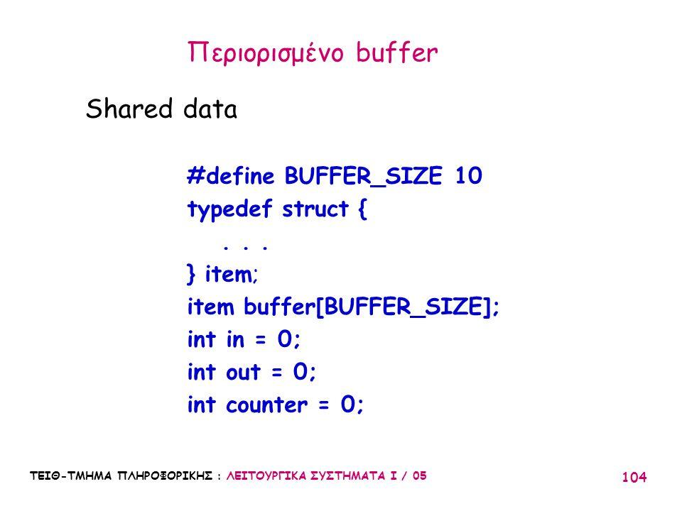 ΤΕΙΘ-ΤΜΗΜΑ ΠΛΗΡΟΦΟΡΙΚΗΣ : ΛΕΙΤΟΥΡΓΙΚΑ ΣΥΣΤΗΜΑΤΑ Ι / 05 104 Περιορισμένο buffer Shared data #define BUFFER_SIZE 10 typedef struct {... } item; item buf