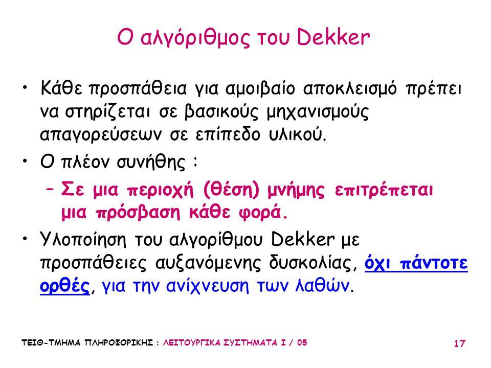 ΤΕΙΘ-ΤΜΗΜΑ ΠΛΗΡΟΦΟΡΙΚΗΣ : ΛΕΙΤΟΥΡΓΙΚΑ ΣΥΣΤΗΜΑΤΑ Ι / 05 17 Ο αλγόριθμος του Dekker Κάθε προσπάθεια για αμοιβαίο αποκλεισμό πρέπει να στηρίζεται σε βασι