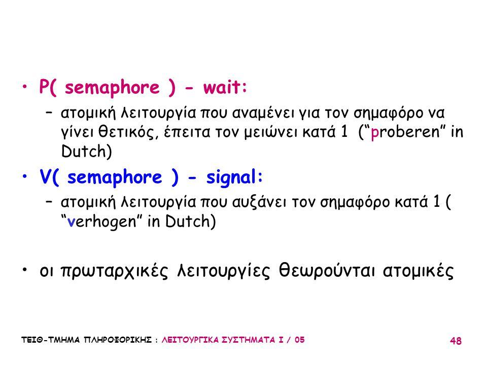 ΤΕΙΘ-ΤΜΗΜΑ ΠΛΗΡΟΦΟΡΙΚΗΣ : ΛΕΙΤΟΥΡΓΙΚΑ ΣΥΣΤΗΜΑΤΑ Ι / 05 48 P( semaphore ) - wait: –ατομική λειτουργία που αναμένει για τον σημαφόρο να γίνει θετικός, έ