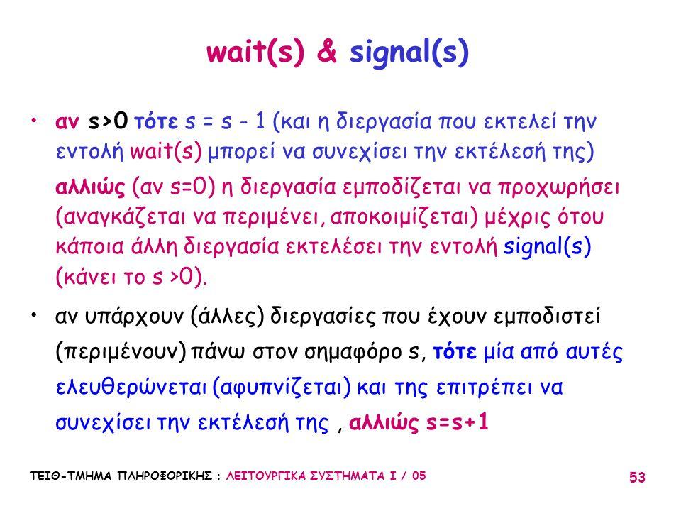 ΤΕΙΘ-ΤΜΗΜΑ ΠΛΗΡΟΦΟΡΙΚΗΣ : ΛΕΙΤΟΥΡΓΙΚΑ ΣΥΣΤΗΜΑΤΑ Ι / 05 53 wait(s) & signal(s) αν s>0 τότε s = s - 1 (και η διεργασία που εκτελεί την εντολή wait(s) μπ
