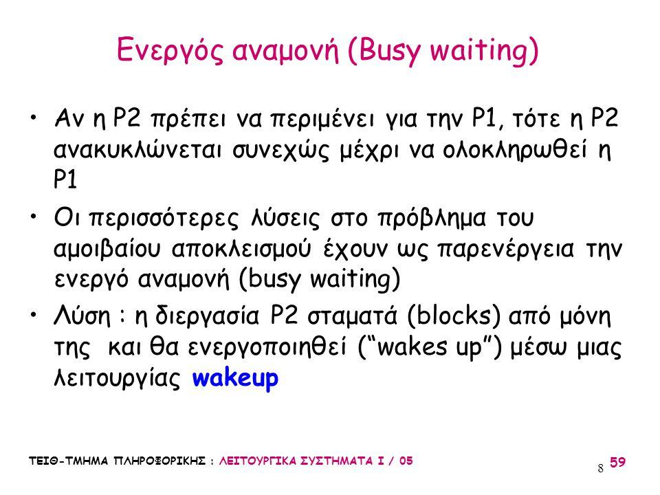 ΤΕΙΘ-ΤΜΗΜΑ ΠΛΗΡΟΦΟΡΙΚΗΣ : ΛΕΙΤΟΥΡΓΙΚΑ ΣΥΣΤΗΜΑΤΑ Ι / 05 59 8 Αν η P2 πρέπει να περιμένει για την P1, τότε η P2 ανακυκλώνεται συνεχώς μέχρι να ολοκληρωθ