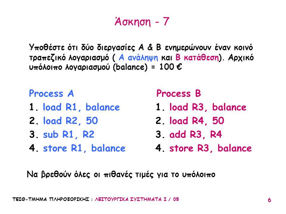 ΤΕΙΘ-ΤΜΗΜΑ ΠΛΗΡΟΦΟΡΙΚΗΣ : ΛΕΙΤΟΥΡΓΙΚΑ ΣΥΣΤΗΜΑΤΑ Ι / 05 6 Άσκηση - 7 Υποθέστε ότι δύο διεργασίες A & B ενημερώνουν έναν κοινό τραπεζικό λογαριασμό ( A