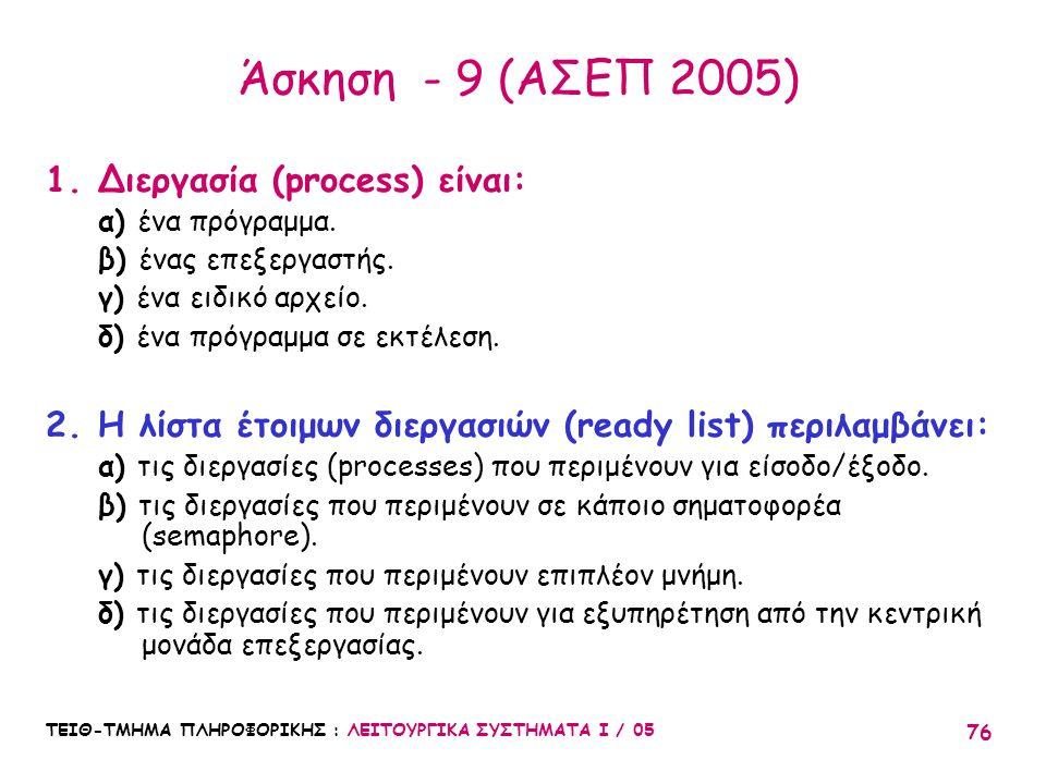 ΤΕΙΘ-ΤΜΗΜΑ ΠΛΗΡΟΦΟΡΙΚΗΣ : ΛΕΙΤΟΥΡΓΙΚΑ ΣΥΣΤΗΜΑΤΑ Ι / 05 76 Άσκηση - 9 (ΑΣΕΠ 2005) 1.Διεργασία (process) είναι: α) ένα πρόγραμμα. β) ένας επεξεργαστής.