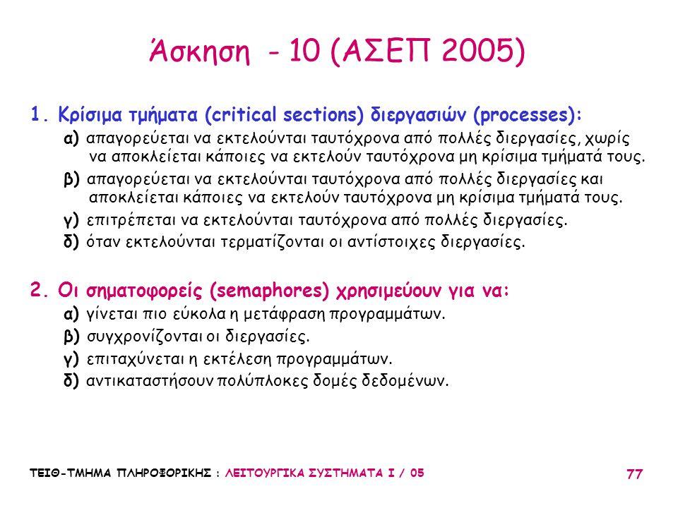 ΤΕΙΘ-ΤΜΗΜΑ ΠΛΗΡΟΦΟΡΙΚΗΣ : ΛΕΙΤΟΥΡΓΙΚΑ ΣΥΣΤΗΜΑΤΑ Ι / 05 77 Άσκηση - 10 (ΑΣΕΠ 2005) 1.Κρίσιμα τμήματα (critical sections) διεργασιών (processes): α) απα