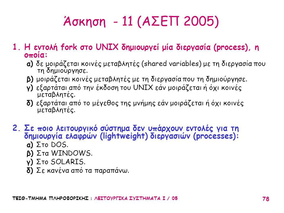 ΤΕΙΘ-ΤΜΗΜΑ ΠΛΗΡΟΦΟΡΙΚΗΣ : ΛΕΙΤΟΥΡΓΙΚΑ ΣΥΣΤΗΜΑΤΑ Ι / 05 78 Άσκηση - 11 (ΑΣΕΠ 2005) 1.Η εντολή fork στο UNIX δημιουργεί μία διεργασία (process), η οποία