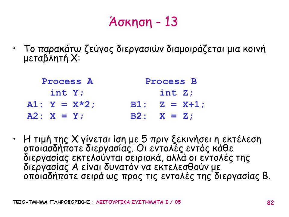 ΤΕΙΘ-ΤΜΗΜΑ ΠΛΗΡΟΦΟΡΙΚΗΣ : ΛΕΙΤΟΥΡΓΙΚΑ ΣΥΣΤΗΜΑΤΑ Ι / 05 82 Άσκηση - 13 Το παρακάτω ζεύγος διεργασιών διαμοιράζεται μια κοινή μεταβλητή X: Process A Pro