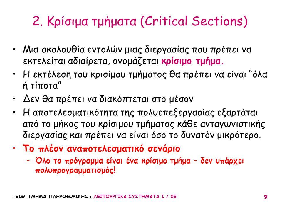 ΤΕΙΘ-ΤΜΗΜΑ ΠΛΗΡΟΦΟΡΙΚΗΣ : ΛΕΙΤΟΥΡΓΙΚΑ ΣΥΣΤΗΜΑΤΑ Ι / 05 9 2. Κρίσιμα τμήματα (Critical Sections) Μια ακολουθία εντολών μιας διεργασίας που πρέπει να εκ