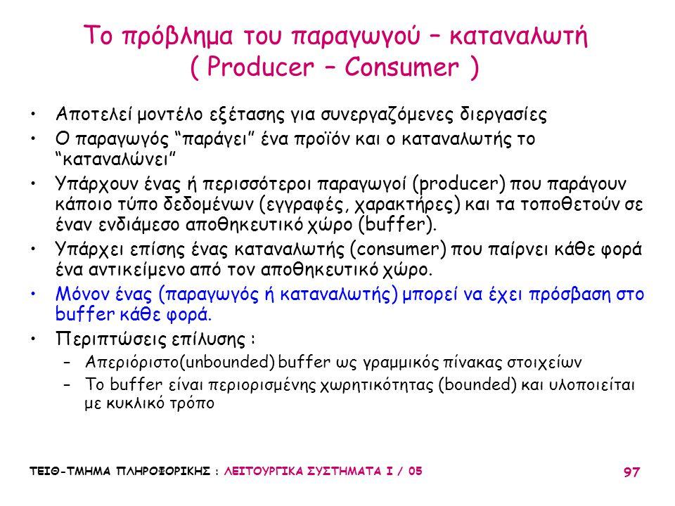 ΤΕΙΘ-ΤΜΗΜΑ ΠΛΗΡΟΦΟΡΙΚΗΣ : ΛΕΙΤΟΥΡΓΙΚΑ ΣΥΣΤΗΜΑΤΑ Ι / 05 97 Το πρόβλημα του παραγωγού – καταναλωτή ( Producer – Consumer ) Αποτελεί μοντέλο εξέτασης για