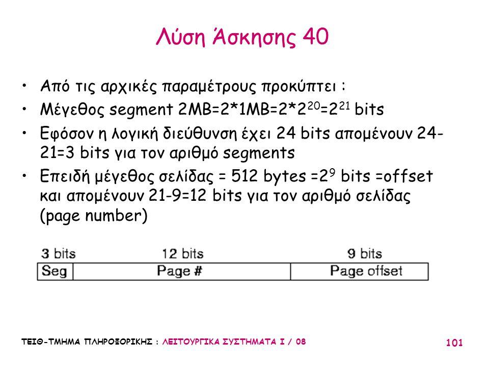 ΤΕΙΘ-ΤΜΗΜΑ ΠΛΗΡΟΦΟΡΙΚΗΣ : ΛΕΙΤΟΥΡΓΙΚΑ ΣΥΣΤΗΜΑΤΑ Ι / 08 101 Λύση Άσκησης 40 Από τις αρχικές παραμέτρους προκύπτει : Μέγεθος segment 2MB=2*1MB=2*2 20 =2