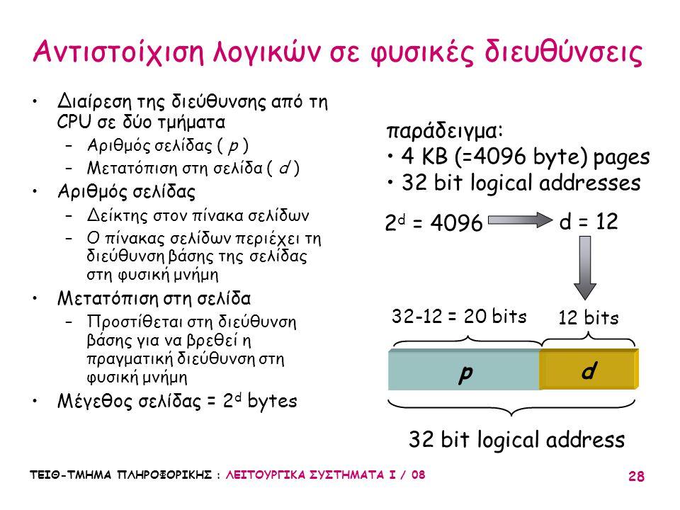 ΤΕΙΘ-ΤΜΗΜΑ ΠΛΗΡΟΦΟΡΙΚΗΣ : ΛΕΙΤΟΥΡΓΙΚΑ ΣΥΣΤΗΜΑΤΑ Ι / 08 28 παράδειγμα: 4 KB (=4096 byte) pages 32 bit logical addresses pd 2 d = 4096 d = 12 12 bits 32