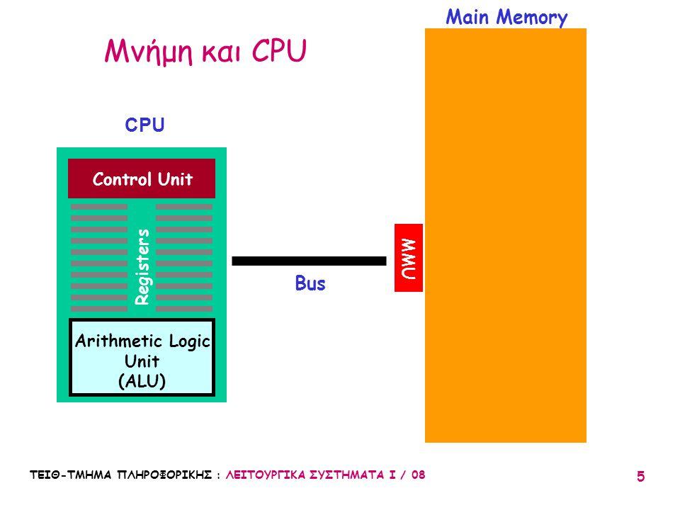 ΤΕΙΘ-ΤΜΗΜΑ ΠΛΗΡΟΦΟΡΙΚΗΣ : ΛΕΙΤΟΥΡΓΙΚΑ ΣΥΣΤΗΜΑΤΑ Ι / 08 5 CPU Main Memory Bus Control Unit Registers Arithmetic Logic Unit (ALU) MMU Μνήμη και CPU