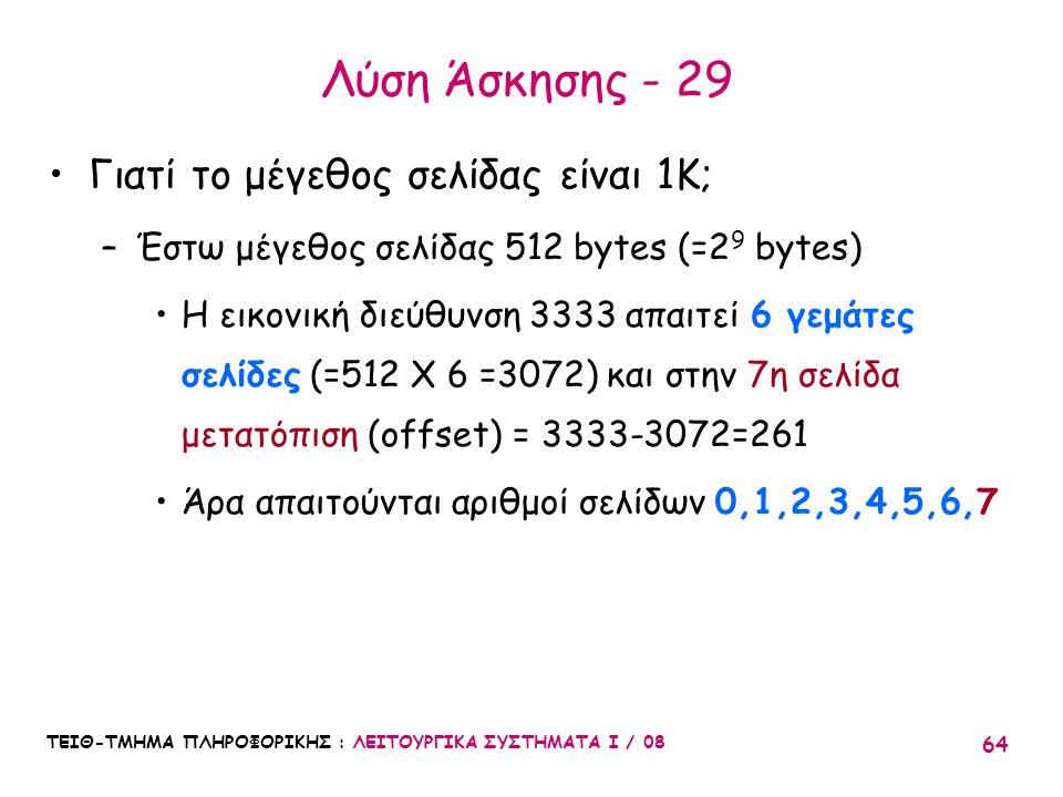 ΤΕΙΘ-ΤΜΗΜΑ ΠΛΗΡΟΦΟΡΙΚΗΣ : ΛΕΙΤΟΥΡΓΙΚΑ ΣΥΣΤΗΜΑΤΑ Ι / 08 64 Λύση Άσκησης - 29 Γιατί το μέγεθος σελίδας είναι 1K; –Έστω μέγεθος σελίδας 512 bytes (=2 9 b