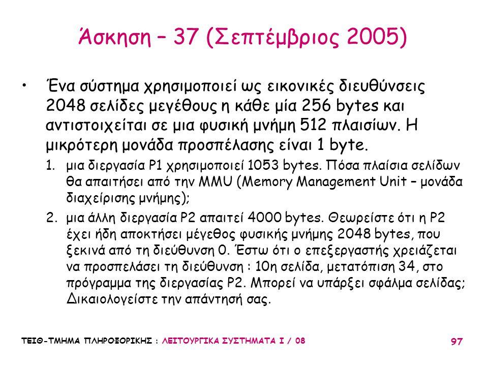 ΤΕΙΘ-ΤΜΗΜΑ ΠΛΗΡΟΦΟΡΙΚΗΣ : ΛΕΙΤΟΥΡΓΙΚΑ ΣΥΣΤΗΜΑΤΑ Ι / 08 97 Άσκηση – 37 (Σεπτέμβριος 2005) Ένα σύστημα χρησιμοποιεί ως εικονικές διευθύνσεις 2048 σελίδε