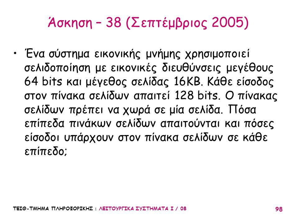 ΤΕΙΘ-ΤΜΗΜΑ ΠΛΗΡΟΦΟΡΙΚΗΣ : ΛΕΙΤΟΥΡΓΙΚΑ ΣΥΣΤΗΜΑΤΑ Ι / 08 98 Άσκηση – 38 (Σεπτέμβριος 2005) Ένα σύστημα εικονικής μνήμης χρησιμοποιεί σελιδοποίηση με εικ