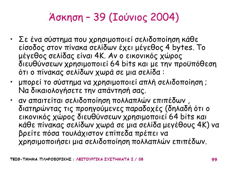 ΤΕΙΘ-ΤΜΗΜΑ ΠΛΗΡΟΦΟΡΙΚΗΣ : ΛΕΙΤΟΥΡΓΙΚΑ ΣΥΣΤΗΜΑΤΑ Ι / 08 99 Άσκηση – 39 (Ιούνιος 2004) Σε ένα σύστημα που χρησιμοποιεί σελιδοποίηση κάθε είσοδος στον πί