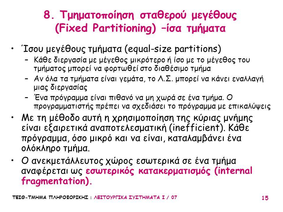 ΤΕΙΘ-ΤΜΗΜΑ ΠΛΗΡΟΦΟΡΙΚΗΣ : ΛΕΙΤΟΥΡΓΙΚΑ ΣΥΣΤΗΜΑΤΑ Ι / 07 15 8. Τμηματοποίηση σταθερού μεγέθους (Fixed Partitioning) –ίσα τμήματα Ίσου μεγέθους τμήματα (