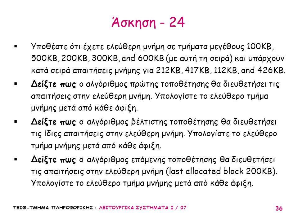 ΤΕΙΘ-ΤΜΗΜΑ ΠΛΗΡΟΦΟΡΙΚΗΣ : ΛΕΙΤΟΥΡΓΙΚΑ ΣΥΣΤΗΜΑΤΑ Ι / 07 36 Άσκηση - 24  Υποθέστε ότι έχετε ελεύθερη μνήμη σε τμήματα μεγέθους 100KB, 500KB, 200KB, 300