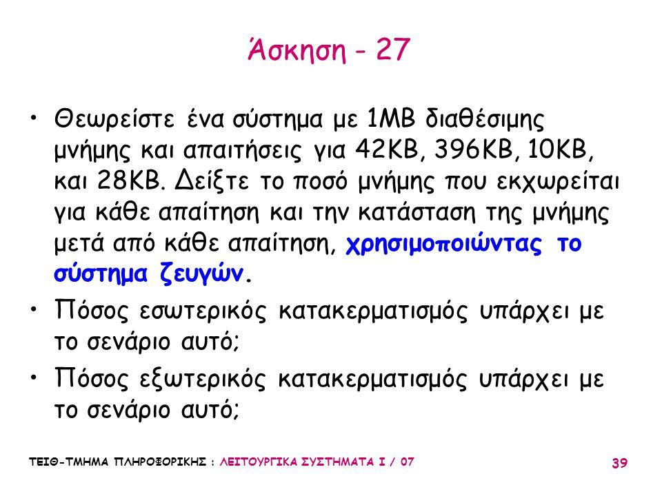 ΤΕΙΘ-ΤΜΗΜΑ ΠΛΗΡΟΦΟΡΙΚΗΣ : ΛΕΙΤΟΥΡΓΙΚΑ ΣΥΣΤΗΜΑΤΑ Ι / 07 39 Άσκηση - 27 Θεωρείστε ένα σύστημα με 1MB διαθέσιμης μνήμης και απαιτήσεις για 42KB, 396KB, 1