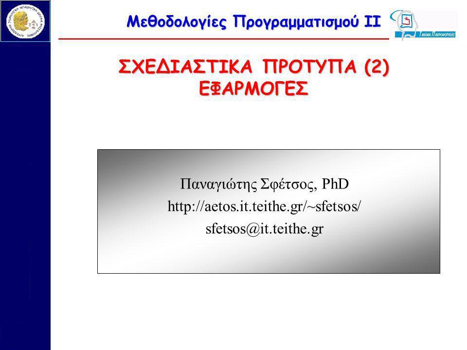 Μεθοδολογίες Προγραμματισμού ΙΙ ΣΧΕΔΙΑΣΤΙΚΑ ΠΡΟΤΥΠΑ (2) ΕΦΑΡΜΟΓΕΣ Παναγιώτης Σφέτσος, PhD http://aetos.it.teithe.gr/~sfetsos/ sfetsos@it.teithe.gr